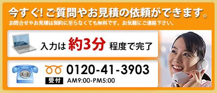 今すぐ!ご質問やお見積の依頼ができます。お問合わせやお見積りは契約 に至らなくても無料です。お気軽にご連絡下さい。入力は約3分程度で完了0120-41-3903,受付AM9:00-PM5:00
